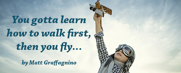 Boy in aviator goggles flying a toy plane. Text reads: You gotta learn how to walk first, then you fly, by Matt Graffigninoo