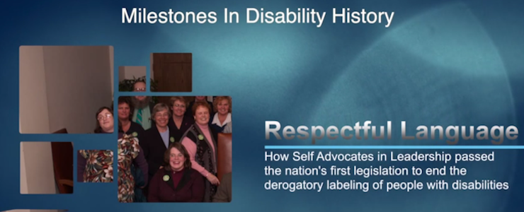 Video title card: Milestones in Disability History. Respectful Language Act. How Self Advocates in Leadership passed the nation's first legislation to end the derogatory labeling of people with disabilities. Backgrown image shows bill signing of the Respectful Language Act.