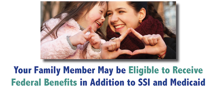 mother and daughter, smiling and making heart shapes with hands. Text reads: Your family member may be eligible to receive federal benefits in addition to SSI and Medicaid.