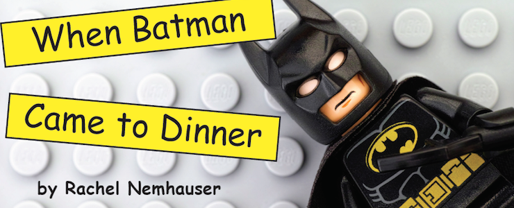 "Lego Batman set against a gray lego board. Title in yellow box with black letters reads, ""When Batman Comes to Dinner"" By Rachel Nemhauser."
