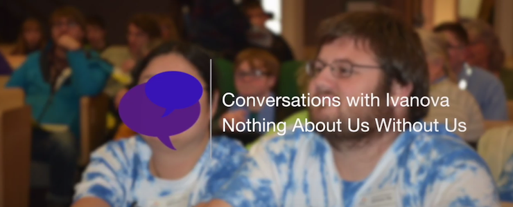 Blurred background of an advocacy gathering indoors. Title reads: Conversations with Ivanova Nothing About Us Without Us