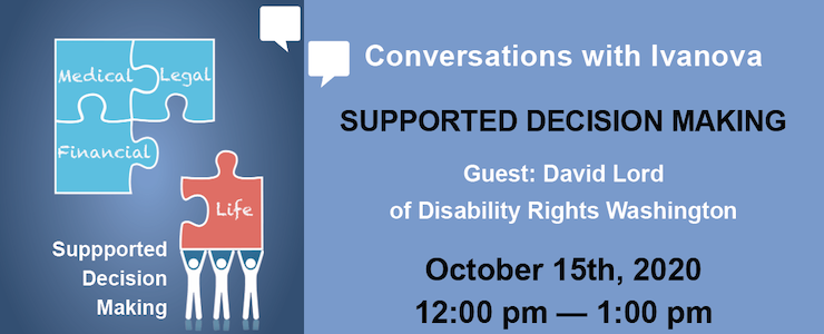 Announcing Conversations with Ivanova on Supported Decision Making with David Lord of Disability Rights Washington. Graphic: Supported Decision Making graphic with puzzle pieces that say, Medical, Financial, Legal, Life.